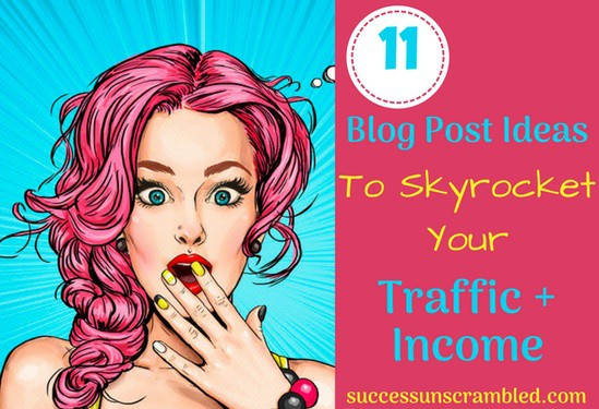 11 Blog Post Ideas To Skyrocket Your Traffic + Income - blog