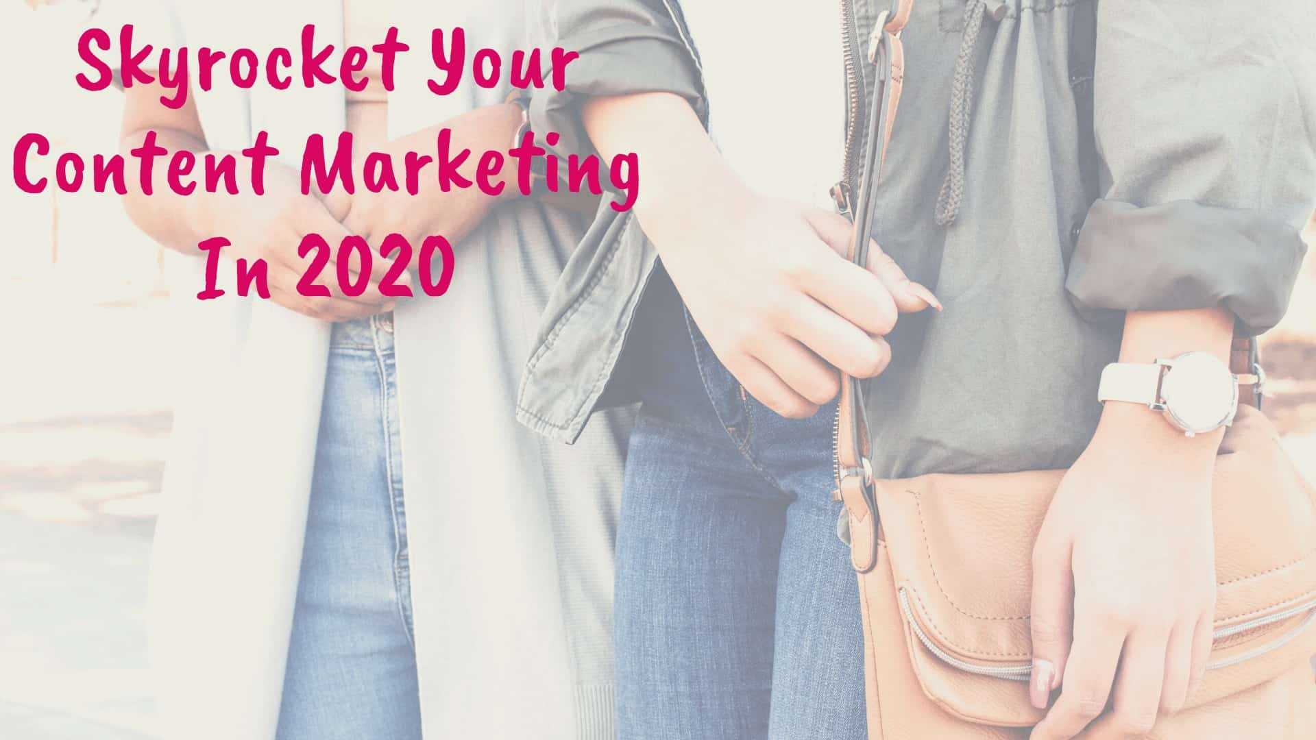 Skyrocket Your Content Marketing In 2020 - Blog